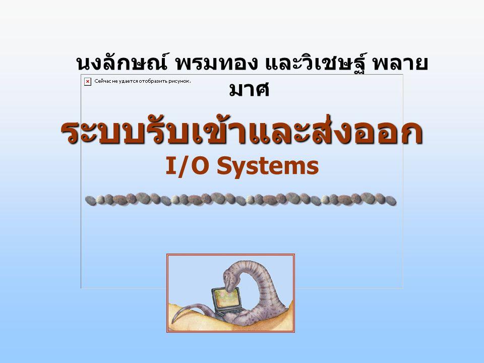 ระบบรับเข้าและส่งออก ระบบรับเข้าและส่งออก I/O Systems นงลักษณ์ พรมทอง และวิเชษฐ์ พลาย มาศ