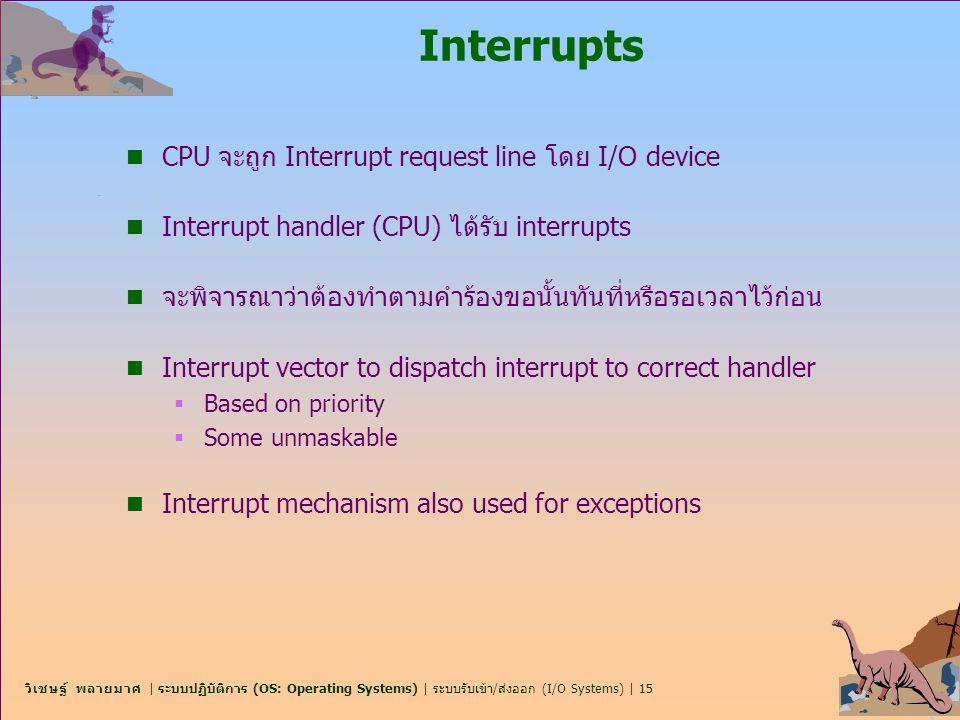 วิเชษฐ์ พลายมาศ | ระบบปฏิบัติการ (OS: Operating Systems) | ระบบรับเข้า/ส่งออก (I/O Systems) | 15 Interrupts n CPU จะถูก Interrupt request line โดย I/O
