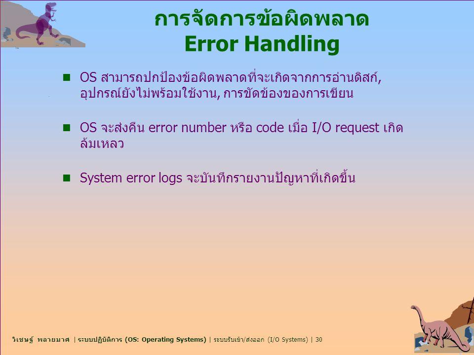 วิเชษฐ์ พลายมาศ | ระบบปฏิบัติการ (OS: Operating Systems) | ระบบรับเข้า/ส่งออก (I/O Systems) | 30 การจัดการข้อผิดพลาด Error Handling n OS สามารถปกป้องข