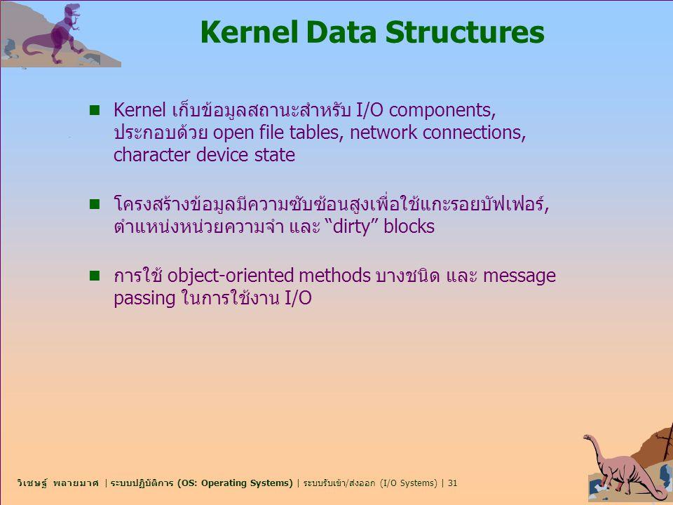 วิเชษฐ์ พลายมาศ | ระบบปฏิบัติการ (OS: Operating Systems) | ระบบรับเข้า/ส่งออก (I/O Systems) | 31 Kernel Data Structures n Kernel เก็บข้อมูลสถานะสำหรับ
