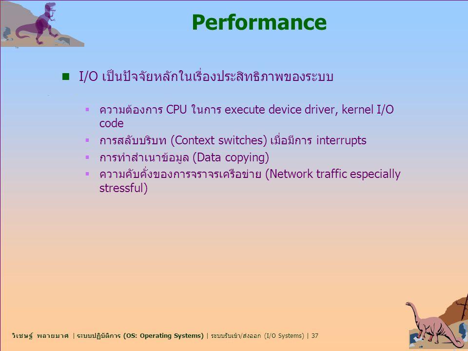 วิเชษฐ์ พลายมาศ | ระบบปฏิบัติการ (OS: Operating Systems) | ระบบรับเข้า/ส่งออก (I/O Systems) | 37 Performance n I/O เป็นปัจจัยหลักในเรื่องประสิทธิภาพขอ