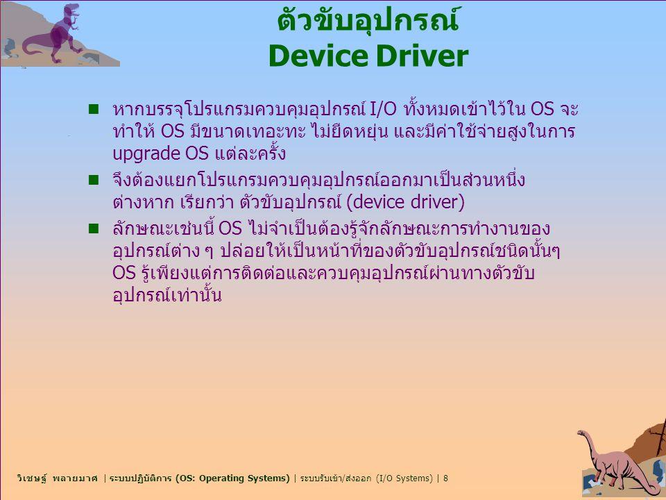 วิเชษฐ์ พลายมาศ | ระบบปฏิบัติการ (OS: Operating Systems) | ระบบรับเข้า/ส่งออก (I/O Systems) | 8 ตัวขับอุปกรณ์ Device Driver n หากบรรจุโปรแกรมควบคุมอุป