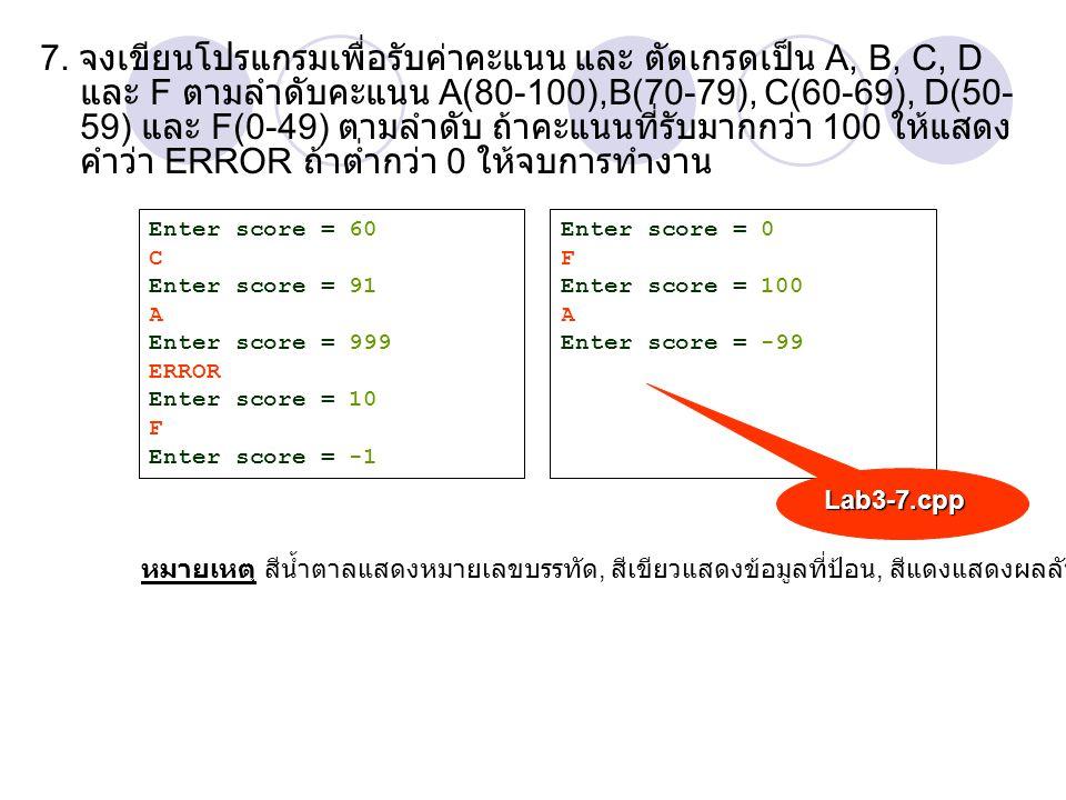 7. จงเขียนโปรแกรมเพื่อรับค่าคะแนน และ ตัดเกรดเป็น A, B, C, D และ F ตามลำดับคะแนน A(80-100),B(70-79), C(60-69), D(50- 59) และ F(0-49) ตามลำดับ ถ้าคะแนน