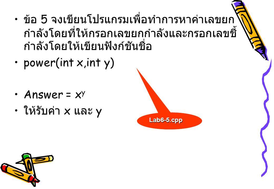 ข้อ 5 จงเขียนโปรแกรมเพื่อทำการหาค่าเลขยก กำลังโดยที่ให้กรอกเลขยกกำลังและกรอกเลขชี้ กำลังโดยให้เขียนฟังก์ชันชื่อ power(int x,int y) Answer = x y ให้รับ