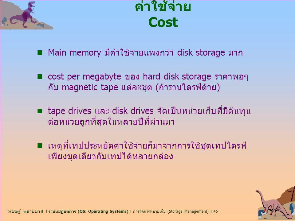 วิเชษฐ์ พลายมาศ | ระบบปฏิบัติการ (OS: Operating Systems) | การจัดการหน่วยเก็บ (Storage Management) | 46 ค่าใช้จ่าย Cost n Main memory มีค่าใช้จ่ายแพงก