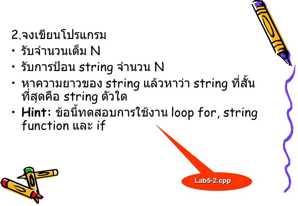 2. จงเขียนโปรแกรม รับจำนวนเต็ม N รับการป้อน string จำนวน N หาความยาวของ string แล้วหาว่า string ที่สั้น ที่สุดคือ string ตัวใด Hint: ข้อนี้ทดสอบการใช้