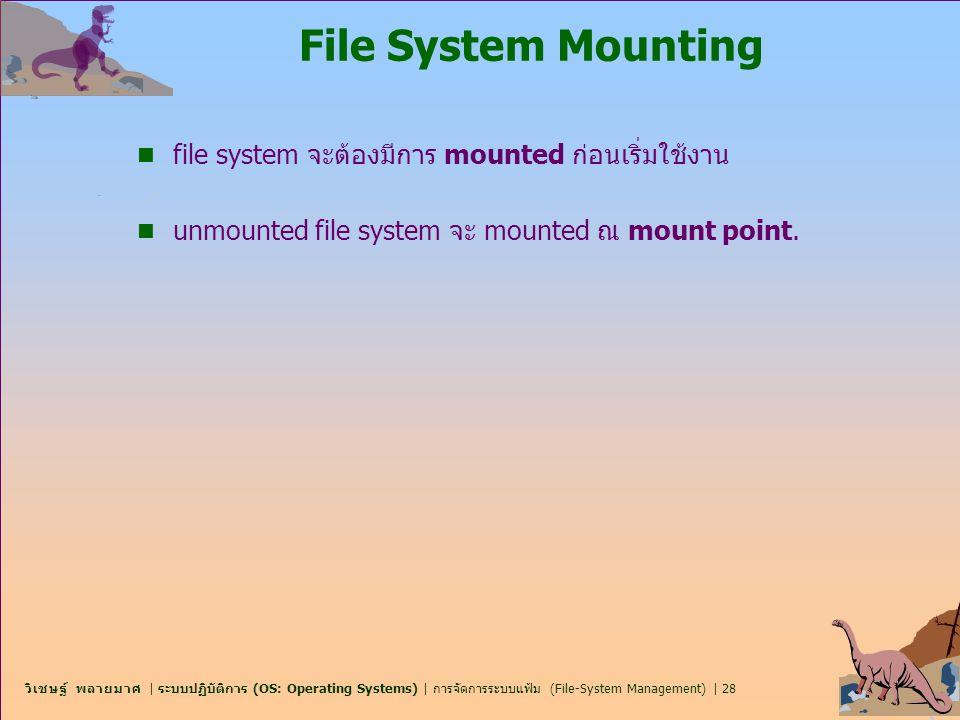 วิเชษฐ์ พลายมาศ   ระบบปฏิบัติการ (OS: Operating Systems)   การจัดการระบบแฟ้ม (File-System Management)   28 File System Mounting n file system จะต้องมี
