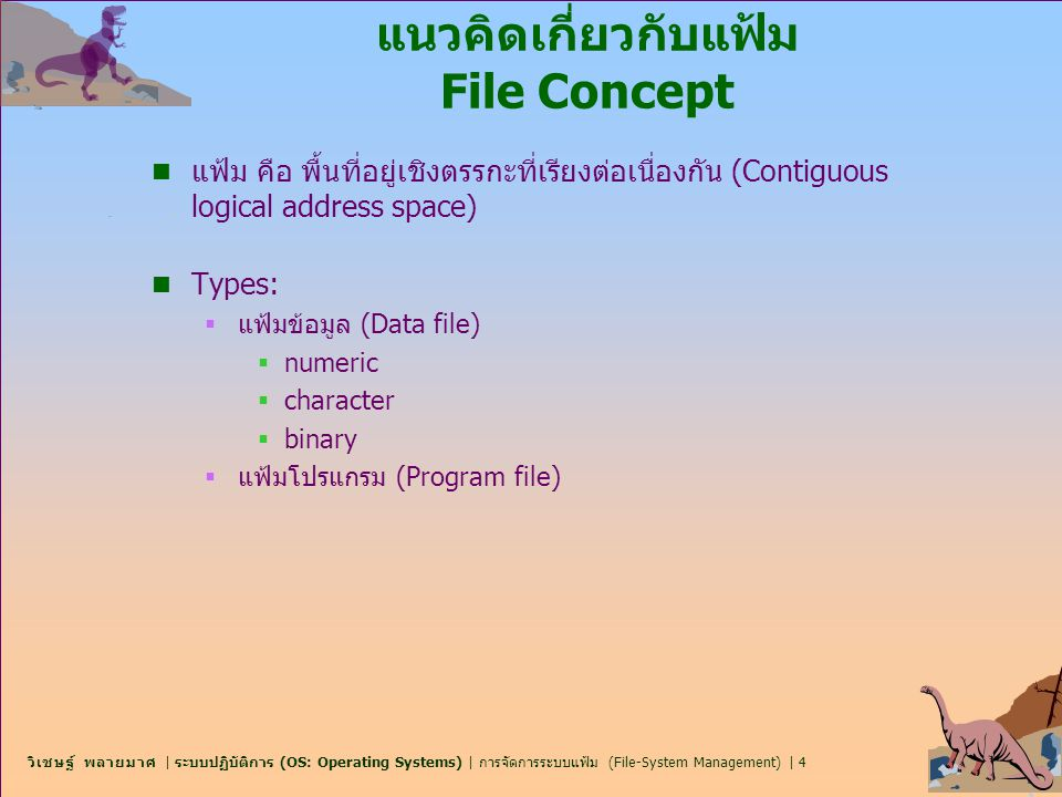 วิเชษฐ์ พลายมาศ | ระบบปฏิบัติการ (OS: Operating Systems) | การจัดการระบบแฟ้ม (File-System Management) | 5 แนวคิดเกี่ยวกับแฟ้ม File Concept n คุณลักษณะของแฟ้ม  เช่น ชื่อ, ตัวระบุ (identifier), ประเภท, ที่อยู่, ขนาด, การป้องกัน, วัน เดือน ปี และข้อมูลเกี่ยวกับผู้ใช้ n คำสั่งปฏิบัติการเกี่ยวกับแฟ้ม  เช่น การสร้าง, การเขียน, การอ่าน, การย้ายตำแหน่งภายใน, การลบ, การตัดทิ้ง OS บางชนิด จะมี ตัวชี้แฟ้ม (File pointer), การนับการเปิด แฟ้ม, ตำแหน่งหน่วยเก็บแฟ้ม, สิทธิการเข้าถึง (access rights) เป็นต้น n ประเภทของแฟ้ม  ประกอบด้วยชื่อ (file name) และส่วยขยาย (file extension) n โครงสร้างแฟ้ม และแฟ้มสนับสนุน n โครงสร้างแฟ้มภายใน  อาจเป็นตำแหน่งของ offset, block, sector เพื่อใช้ในการแปลงจากที่ อยู่เชิงตรรกะ (logical address) ไปเป็นที่อยู่เชิงกายภาพ (physical address)