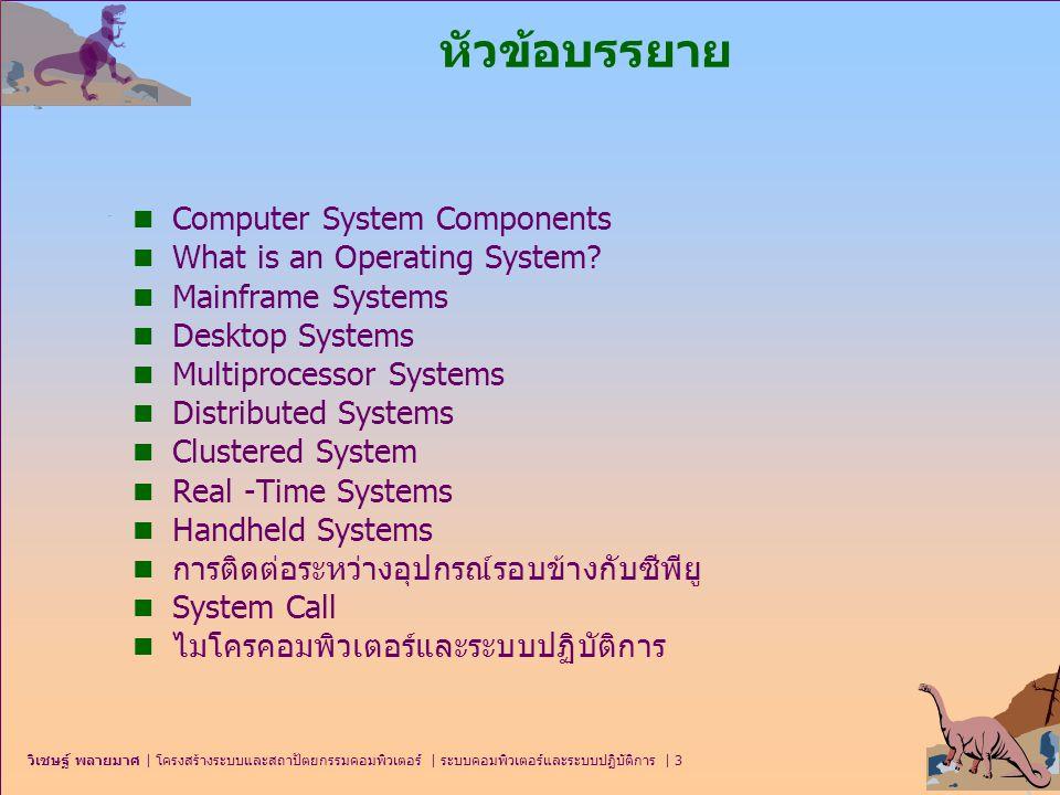 วิเชษฐ์ พลายมาศ   โครงสร้างระบบและสถาปัตยกรรมคอมพิวเตอร์   ระบบคอมพิวเตอร์และระบบปฏิบัติการ   44 ระบบคลัสเตอร์ (Clustered systems) n ระบบคลัสเตอร์ยอมให้หลายระบบสามารถใช้ระบบ หน่วยเก็บชุดเดียวกันได้ n คล้ายกับระบบขนาน ซึ่งรวมหลายหน่วยประมวลผล กลางเข้าประมวลผลร่วมกัน หรือช่วยกันประมวลผล งานใหญ่ๆ ให้เสร็จในเวลาที่รวดเร็ว และยอมรับการ เข้าถึงจากเครื่องของสมาชิก มีความเชื่อถือได้สูงมาก n คลัสเตอร์แบบสมมาตร (Asymmetric clustering)  1 server runs แอพพลิเคชันในขณะที่ servers อื่นทำหน้าที่ standby.