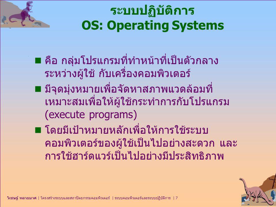 วิเชษฐ์ พลายมาศ   โครงสร้างระบบและสถาปัตยกรรมคอมพิวเตอร์   ระบบคอมพิวเตอร์และระบบปฏิบัติการ   38 ระบบทำงานแบบทันที (Real-Time Systems) n ระบบทำงานแบบทันที การประมวลผลจะต้องถูกดำเนินการ ภายในเวลาที่กำหนด มิฉะนั้นระบบจะหยุดหรือล้มเหลว n ถูกใช้เมื่อต้องการการตอบสนองแบบทันทีของการทำงานของตัว ประมวลผลหรือกลไกลของข้อมูล n มักถูกใช้เป็นอุปกรณ์ควบคุมในโปรแกรมประยุกต์เฉพาะงาน ตัว รับรู้ (sensors) นำข้อมูลเข้าสู่เครื่องคอมพิวเตอร์ และเครื่อง คอมพิวเตอร์ต้องวิเคราะห์ข้อมูลและอาจจะปรับการควบคุมเพื่อ แก้ไขการรับข้อมูลเข้าของตัวรับรู้ n ประเภทของระบบทำงานแบทันที  ระบบฮาร์ดเรียลไทม์ (hard real-time system) เป็นระบบที่รับรองว่า ภารกิจวิกฤต (critical task) ต้องเสร็จตามเวลาที่กำหนด  ระบบซอฟต์เรียลไทม์ (soft real-time system) ซึ่งงานที่วิกฤตจะได้รับ ลำดับความสำคัญ (priority) เหนือกว่างานอื่นๆ และจะได้รับลำดับ ความสำคัญนั้นจนกระทั่งงานเสร็จสมบูรณ์