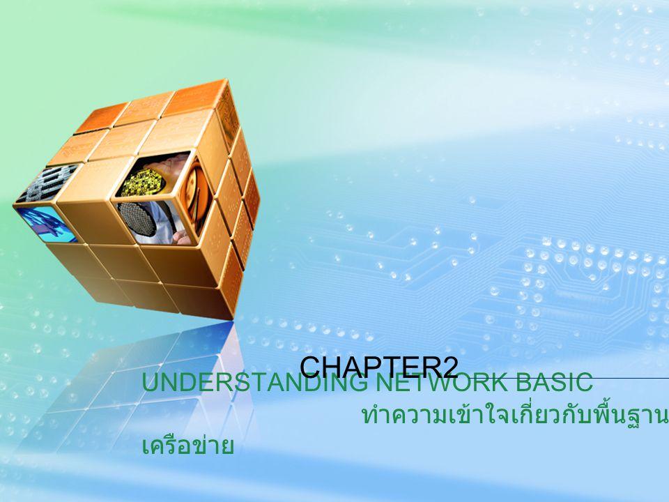 UNDERSTANDING NETWORK BASIC ทำความเข้าใจเกี่ยวกับพื้นฐาน เครือข่าย CHAPTER2