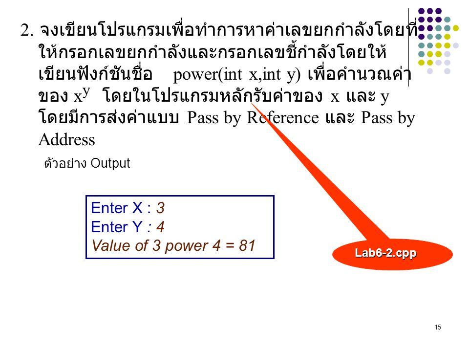 15 2. จงเขียนโปรแกรมเพื่อทำการหาค่าเลขยกกำลังโดยที่ ให้กรอกเลขยกกำลังและกรอกเลขชี้กำลังโดยให้ เขียนฟังก์ชันชื่อ power(int x,int y) เพื่อคำนวณค่า ของ x