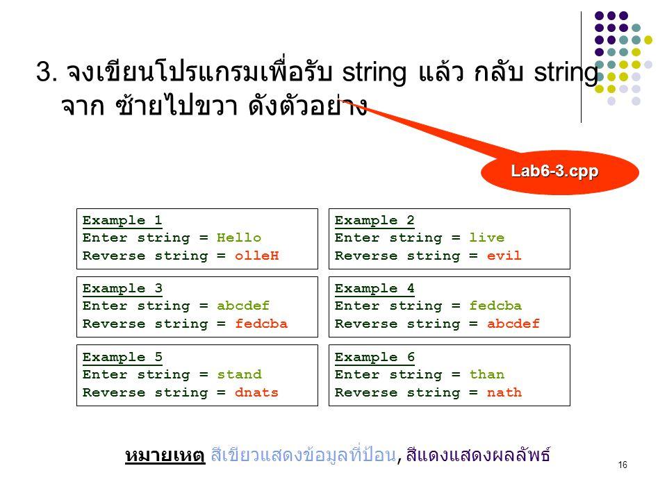 16 3. จงเขียนโปรแกรมเพื่อรับ string แล้ว กลับ string จาก ซ้ายไปขวา ดังตัวอย่าง Example 1 Enter string = Hello Reverse string = olleH Example 2 Enter s