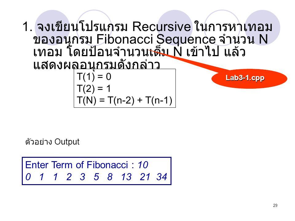29 1. จงเขียนโปรแกรม Recursive ในการหาเทอม ของอนุกรม Fibonacci Sequence จำนวน N เทอม โดยป้อนจำนวนเต็ม N เข้าไป แล้ว แสดงผลอนุกรมดังกล่าว Lab3-1.cpp T(