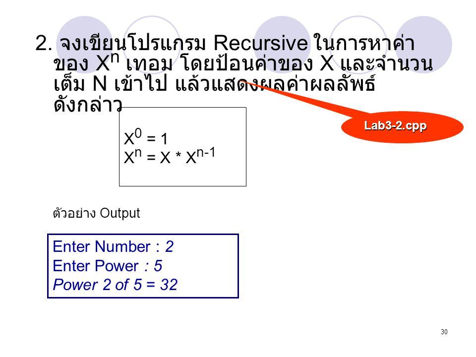 30 2. จงเขียนโปรแกรม Recursive ในการหาค่า ของ X n เทอม โดยป้อนค่าของ X และจำนวน เต็ม N เข้าไป แล้วแสดงผลค่าผลลัพธ์ ดังกล่าว Lab3-2.cpp X 0 = 1 X n = X