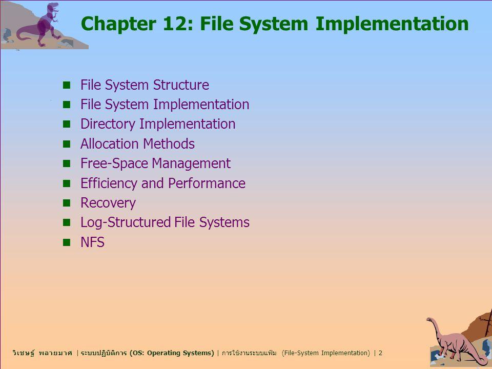 วิเชษฐ์ พลายมาศ | ระบบปฏิบัติการ (OS: Operating Systems) | การใช้งานระบบแฟ้ม (File-System Implementation) | 3 โครงสร้างระบบแฟ้ม File-System Structure n File structure  หน่วยของหน่วยเก็บเชิงตรรกะ (Logical storage unit)  หน่วยรวมของข้อมูลที่เกี่ยวข้องกัน n ระบบแฟ้มเก็บอยู่บนหน่วยเก็บรอง-ดิสก์ (secondary storage- disks) n ระบบแฟ้มถูกจัดเก็บเป็นเลเยอร์ n File control block – โครงสร้างของหน่วยเก็บประกอบด้วย ข้อมูลเกี่ยวกับแฟ้ม