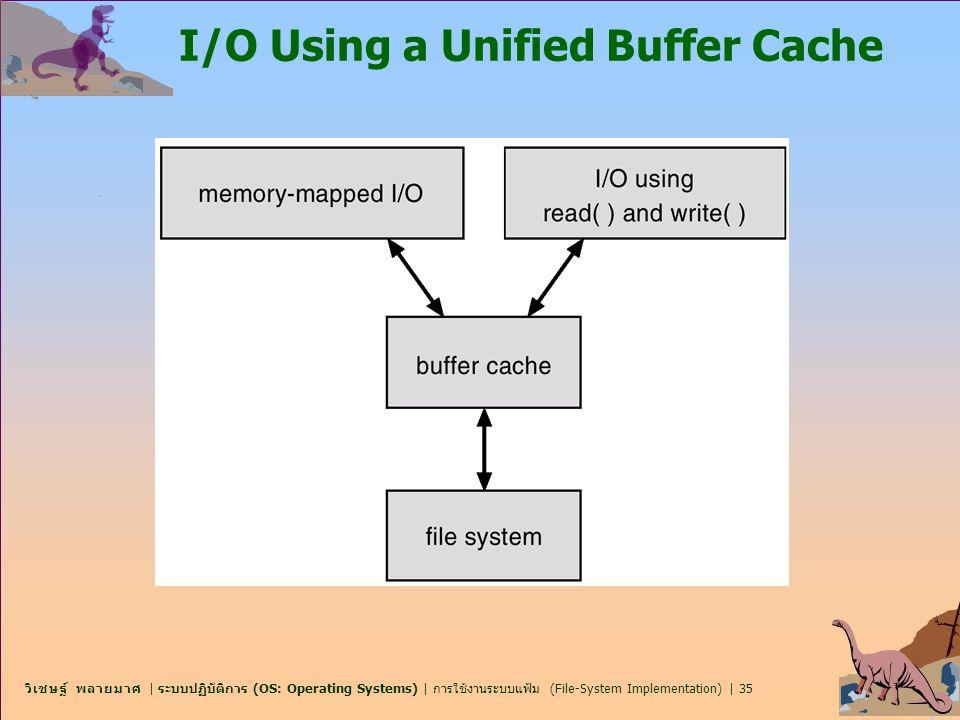 วิเชษฐ์ พลายมาศ | ระบบปฏิบัติการ (OS: Operating Systems) | การใช้งานระบบแฟ้ม (File-System Implementation) | 35 I/O Using a Unified Buffer Cache
