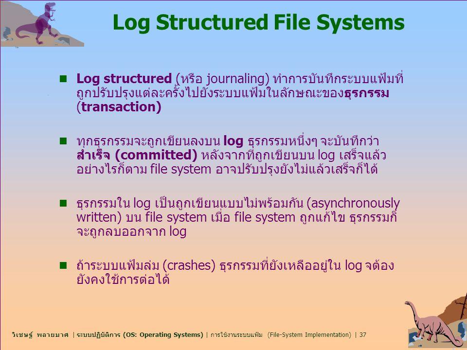 วิเชษฐ์ พลายมาศ | ระบบปฏิบัติการ (OS: Operating Systems) | การใช้งานระบบแฟ้ม (File-System Implementation) | 37 Log Structured File Systems n Log struc