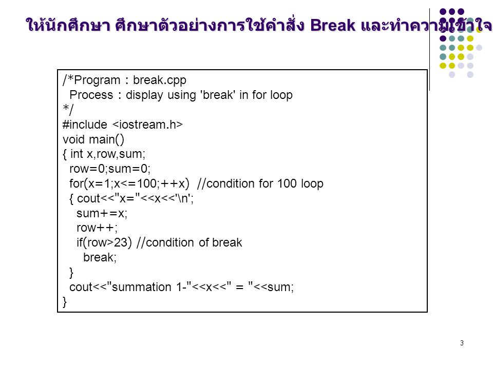 3 /*Program : break.cpp Process : display using break in for loop */ #include void main() { int x,row,sum; row=0;sum=0; for(x=1;x<=100;++x) //condition for 100 loop { cout<< x= <<x<< \n ; sum+=x; row++; if(row>23) //condition of break break; } cout<< summation 1- <<x<< = <<sum; } ให้นักศึกษา ศึกษาตัวอย่างการใช้คำสั่ง Break และทำความเข้าใจ
