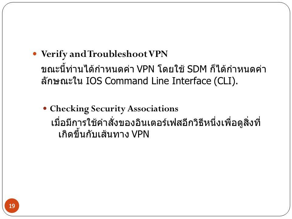Verify and Troubleshoot VPN ขณะนี้ท่านได้กำหนดค่า VPN โดยใช้ SDM ก็ได้กำหนดค่า ลักษณะใน IOS Command Line Interface (CLI). Checking Security Associatio