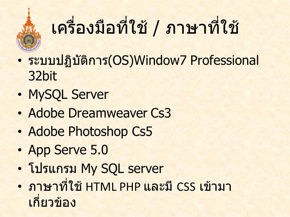 เครื่องมือที่ใช้ / ภาษาที่ใช้ ระบบปฏิบัติการ (OS)Window7 Professional 32bit MySQL Server Adobe Dreamweaver Cs3 Adobe Photoshop Cs5 App Serve 5.0 โปรแก