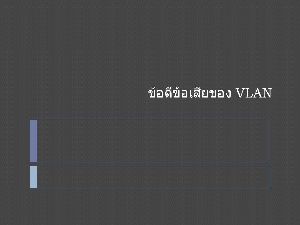 ข้อดีของ VLAN  1.