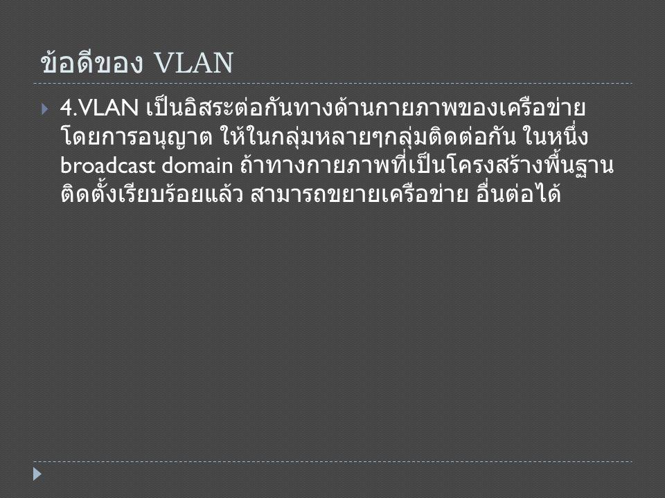 ข้อดีของ VLAN  4.VLAN เป็นอิสระต่อกันทางด้านกายภาพของเครือข่าย โดยการอนุญาต ให้ในกลุ่มหลายๆกลุ่มติดต่อกัน ในหนึ่ง broadcast domain ถ้าทางกายภาพที่เป็