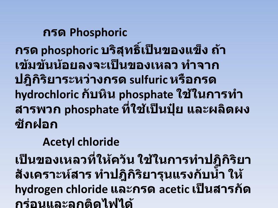 กรด Phosphoric กรด phosphoric บริสุทธิ์เป็นของแข็ง ถ้า เข้มข้นน้อยลงจะเป็นของเหลว ทำจาก ปฎิกิริยาระหว่างกรด sulfuric หรือกรด hydrochloric กับหิน phosp