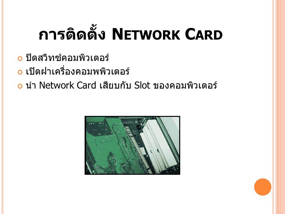 การติดตั้ง N ETWORK C ARD ปิดสวิทซ์คอมพิวเตอร์ เปิดฝาเครื่องคอมพพิวเตอร์ นำ Network Card เสียบกับ Slot ของคอมพิวเตอร์