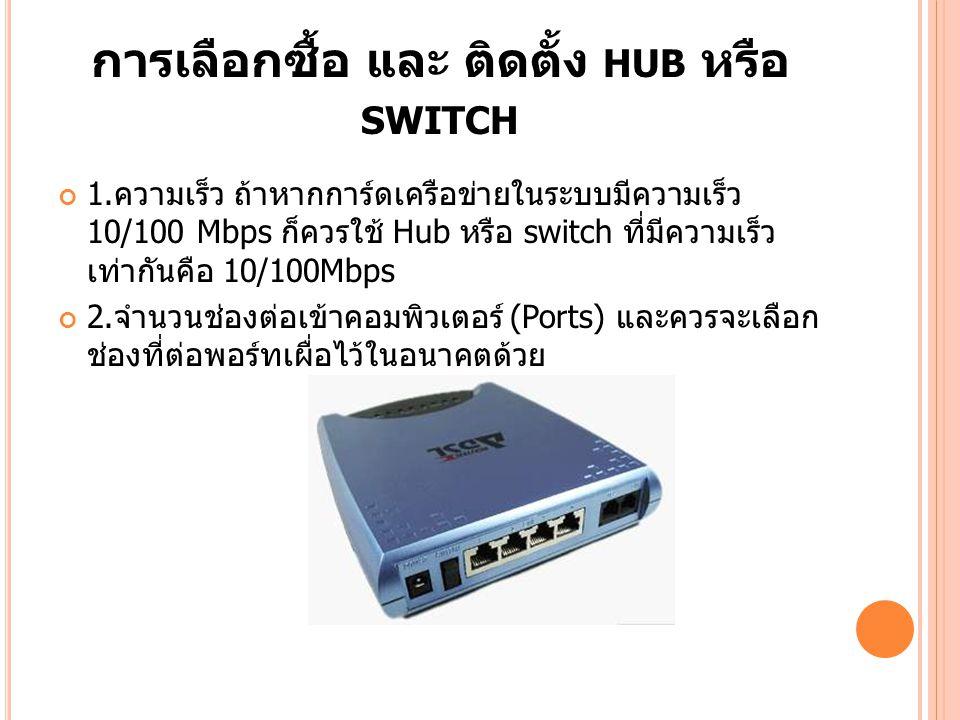 การเลือกซื้อ และ ติดตั้ง HUB หรือ SWITCH 1. ความเร็ว ถ้าหากการ์ดเครือข่ายในระบบมีความเร็ว 10/100 Mbps ก็ควรใช้ Hub หรือ switch ที่มีความเร็ว เท่ากันคื