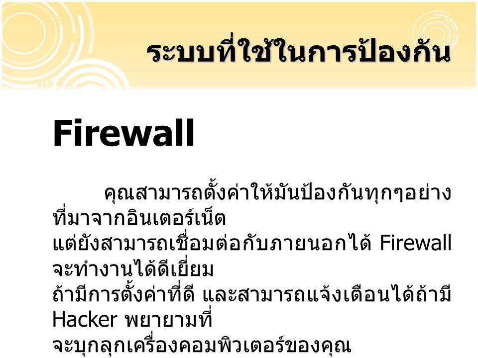 Firewall คุณสามารถตั้งค่าให้มันป้องกันทุกๆอย่าง ที่มาจากอินเตอร์เน็ต แต่ยังสามารถเชื่อมต่อกับภายนอกได้ Firewall จะทำงานได้ดีเยี่ยม ถ้ามีการตั้งค่าที่ด