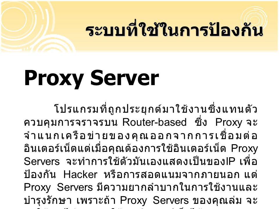 Proxy Server โปรแกรมที่ถูกประยุกต์มาใช้งานซึ่งแทนตัว ควบคุมการจราจรบน Router-based ซึ่ง Proxy จะ จำแนกเครือข่ายของคุณออกจากการเชื่อมต่อ อินเตอร์เน็ตแต