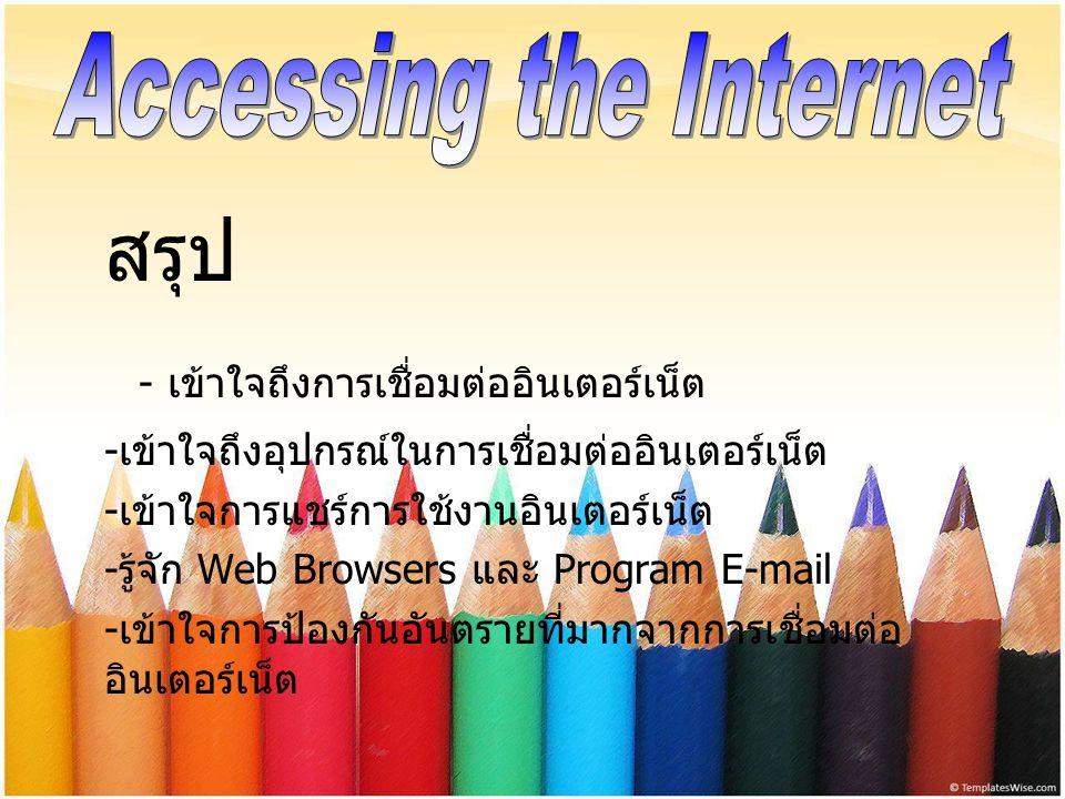สรุป - เข้าใจถึงการเชื่อมต่ออินเตอร์เน็ต - เข้าใจถึงอุปกรณ์ในการเชื่อมต่ออินเตอร์เน็ต - เข้าใจการแชร์การใช้งานอินเตอร์เน็ต - รู้จัก Web Browsers และ P
