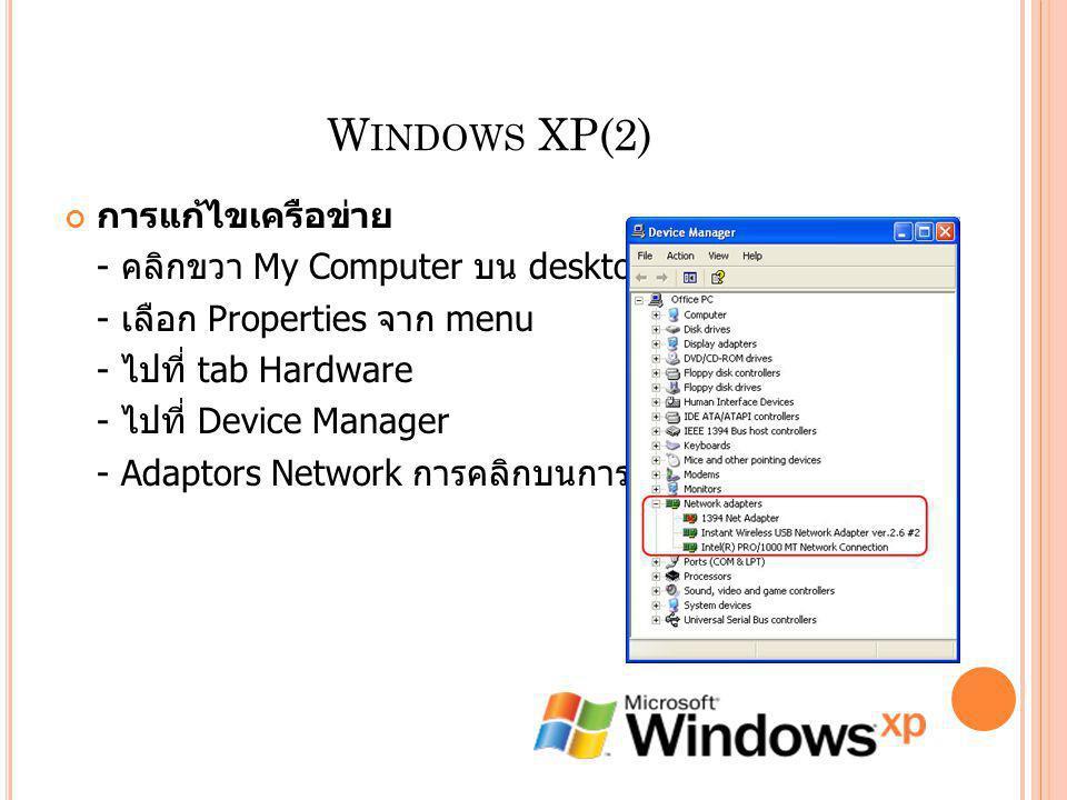 W INDOWS XP(2) การแก้ไขเครือข่าย - คลิกขวา My Computer บน desktop. - เลือก Properties จาก menu - ไปที่ tab Hardware - ไปที่ Device Manager - Adaptors