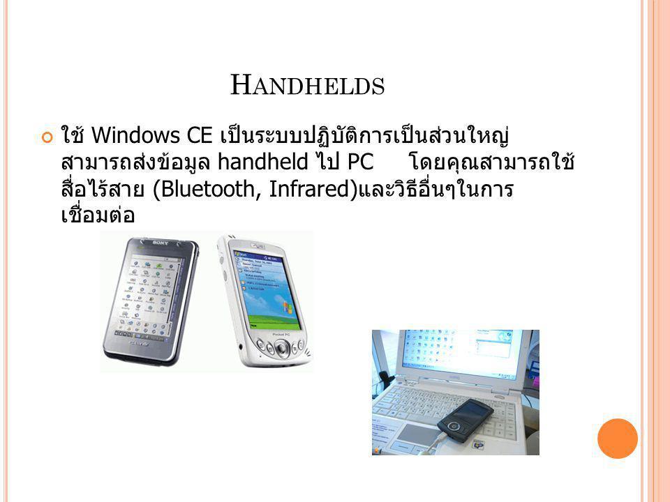 H ANDHELDS ใช้ Windows CE เป็นระบบปฏิบัติการเป็นส่วนใหญ่ สามารถส่งข้อมูล handheld ไป PC โดยคุณสามารถใช้ สื่อไร้สาย (Bluetooth, Infrared) และวิธีอื่นๆใ
