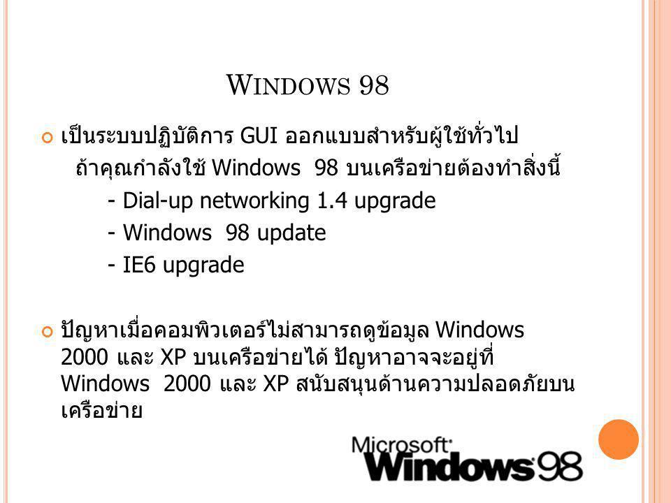 W INDOWS 98 เป็นระบบปฏิบัติการ GUI ออกแบบสำหรับผู้ใช้ทั่วไป ถ้าคุณกำลังใช้ Windows 98 บนเครือข่ายต้องทำสิ่งนี้ - Dial-up networking 1.4 upgrade - Wind