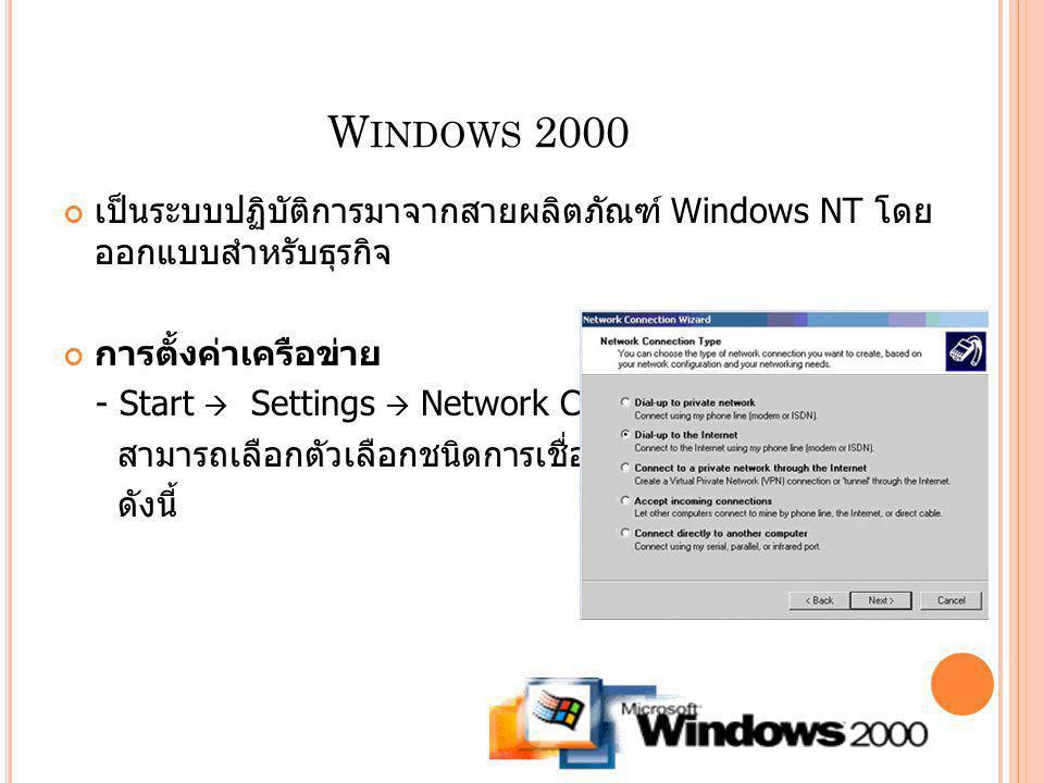 W INDOWS 2000 เป็นระบบปฏิบัติการมาจากสายผลิตภัณฑ์ Windows NT โดย ออกแบบสำหรับธุรกิจ การตั้งค่าเครือข่าย - Start  Settings  Network Connections สามาร