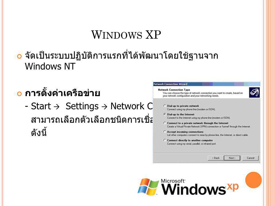 W INDOWS XP จัดเป็นระบบปฏิบัติการแรกที่ได้พัฒนาโดยใช้ฐานจาก Windows NT การตั้งค่าเครือข่าย - Start  Settings  Network Connections สามารถเลือกตัวเลือ
