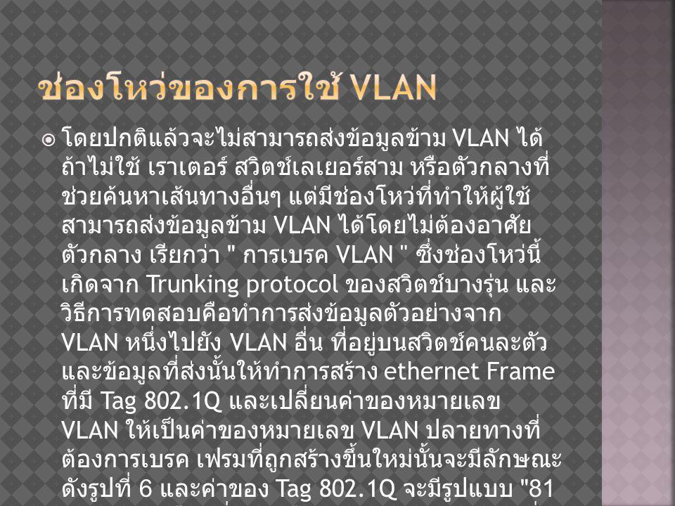  โดยปกติแล้วจะไม่สามารถส่งข้อมูลข้าม VLAN ได้ ถ้าไม่ใช้ เราเตอร์ สวิตช์เลเยอร์สาม หรือตัวกลางที่ ช่วยค้นหาเส้นทางอื่นๆ แต่มีช่องโหว่ที่ทำให้ผู้ใช้ สามารถส่งข้อมูลข้าม VLAN ได้โดยไม่ต้องอาศัย ตัวกลาง เรียกว่า การเบรค VLAN ซึ่งช่องโหว่นี้ เกิดจาก Trunking protocol ของสวิตช์บางรุ่น และ วิธีการทดสอบคือทำการส่งข้อมูลตัวอย่างจาก VLAN หนึ่งไปยัง VLAN อื่น ที่อยู่บนสวิตช์คนละตัว และข้อมูลที่ส่งนั้นให้ทำการสร้าง ethernet Frame ที่มี Tag 802.1Q และเปลี่ยนค่าของหมายเลข VLAN ให้เป็นค่าของหมายเลข VLAN ปลายทางที่ ต้องการเบรค เฟรมที่ถูกสร้างขึ้นใหม่นั้นจะมีลักษณะ ดังรูปที่ 6 และค่าของ Tag 802.1Q จะมีรูปแบบ 81 00 0n nn โดยที่ nnn คือหมายเลขของ VLAN ซึ่ง ผลจากการทดสอบดังกล่างจะสามารถทำการเบรค VLAN ได้