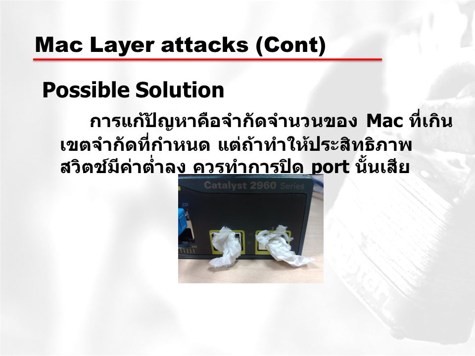 Mac Layer attacks (Cont) Possible Solution การแก้ปัญหาคือจำกัดจำนวนของ Mac ที่เกิน เขตจำกัดที่กำหนด แต่ถ้าทำให้ประสิทธิภาพ สวิตช์มีค่าต่ำลง ควรทำการปิ