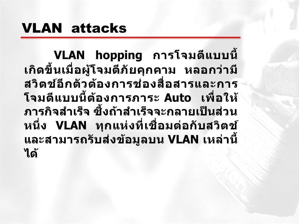 VLAN attacks VLAN hopping การโจมตีแบบนี้ เกิดขึ้นเมื่อผู้โจมตีภัยคุกคาม หลอกว่ามี สวิตช์อีกตัวต้องการช่องสื่อสารและการ โจมตีแบบนี้ต้องการภาระ Auto เพื