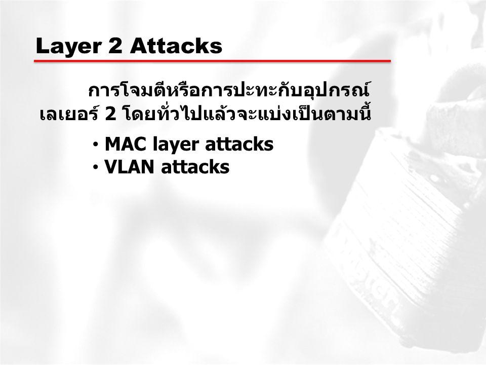 Layer 2 Attacks การโจมตีหรือการปะทะกับอุปกรณ์ เลเยอร์ 2 โดยทั่วไปแล้วจะแบ่งเป็นตามนี้ MAC layer attacks VLAN attacks