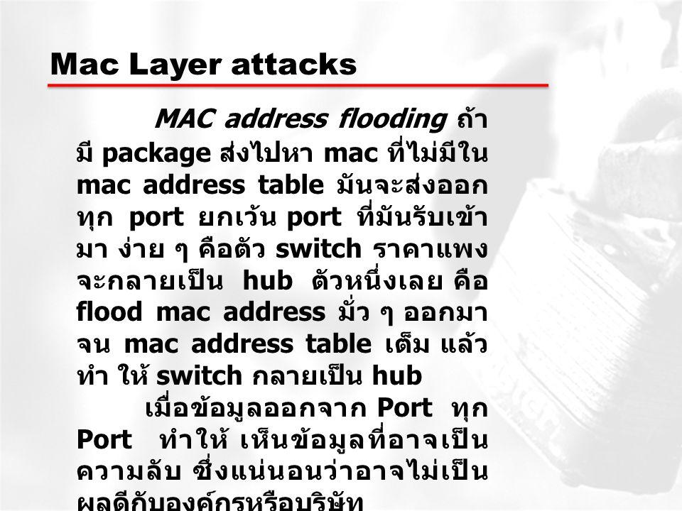 Mac Layer attacks MAC address flooding ถ้า มี package ส่งไปหา mac ที่ไม่มีใน mac address table มันจะส่งออก ทุก port ยกเว้น port ที่มันรับเข้า มา ง่าย