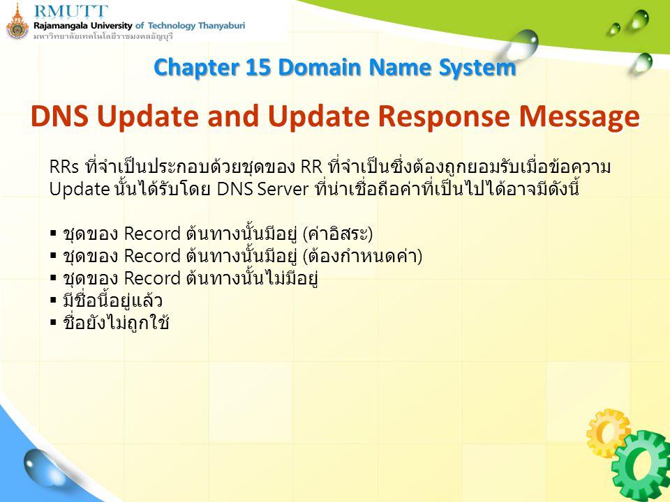 DNS Update and Update Response Message Chapter 15 Domain Name System RRs ที่จำเป็นประกอบด้วยชุดของ RR ที่จำเป็นซึ่งต้องถูกยอมรับเมื่อข้อความ Update นั้นได้รับโดย DNS Server ที่น่าเชื่อถือค่าที่เป็นไปได้อาจมีดังนี้  ชุดของ Record ต้นทางนั้นมีอยู่ ( ค่าอิสระ )  ชุดของ Record ต้นทางนั้นมีอยู่ ( ต้องกำหนดค่า )  ชุดของ Record ต้นทางนั้นไม่มีอยู่  มีชื่อนี้อยู่แล้ว  ชื่อยังไม่ถูกใช้