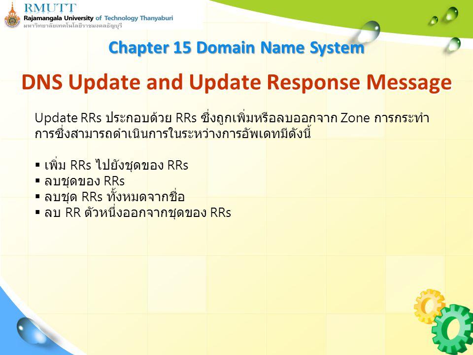 DNS Update and Update Response Message Chapter 15 Domain Name System Update RRs ประกอบด้วย RRs ซึ่งถูกเพิ่มหรือลบออกจาก Zone การกระทำ การซึ่งสามารถดำเนินการในระหว่างการอัพเดทมีดังนี้  เพิ่ม RRs ไปยังชุดของ RRs  ลบชุดของ RRs  ลบชุด RRs ทั้งหมดจากชื่อ  ลบ RR ตัวหนึ่งออกจากชุดของ RRs