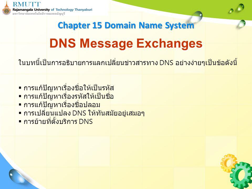 DNS Message Exchanges Chapter 15 Domain Name System ในบทนี้เป็นการอธิบายการแลกเปลี่ยนข่าวสารทาง DNS อย่างง่ายๆเป็นข้อดังนี้  การแก้ปัญหาเรื่องชื่อให้เป็นรหัส  การแก้ปัญหาเรื่องรหัสให้เป็นชื่อ  การแก้ปัญหาเรื่องชื่อปลอม  การเปลี่ยนแปลง DNS ให้ทันสมัยอยู่เสมอๆ  การย้ายที่ตั้งบริการ DNS