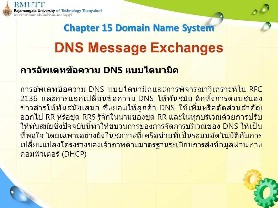 DNS Message Exchanges Chapter 15 Domain Name System การอัพเดทข้อความ DNS แบบไดนามิค การอัพเดทข้อความ DNS แบบไดนามิคและการพิจารณาวิเคราะห์ใน RFC 2136 และการแลกเปลี่ยนข้อความ DNS ให้ทันสมัย อีกทั้งการตอบสนอง ข่าวสารให้ทันสมัยเสมอ ซึ่งยอมให้ลูกค้า DNS ใช้เพิ่มหรือตัดส่วนสำคัญ ออกไป RR หรือชุด RRS รู้จักในนามของชุด RR และในทุกบริเวณด้วยการปรับ ให้ทันสมัยซึ่งปัจจุบันนี้ทำให้ขบวนการของการจัดการบริเวณของ DNS ให้เป็น ที่พอใจ โดยเฉพาะอย่างยิ่งในสภาวะที่เครือข่ายที่เป็นระบบอัตโนมัติกับการ เปลี่ยนแปลงโครงร่างของเจ้าภาพตามมาตรฐานระเบียบการส่งข้อมูลผ่านทาง คอมพิวเตอร์ (DHCP)