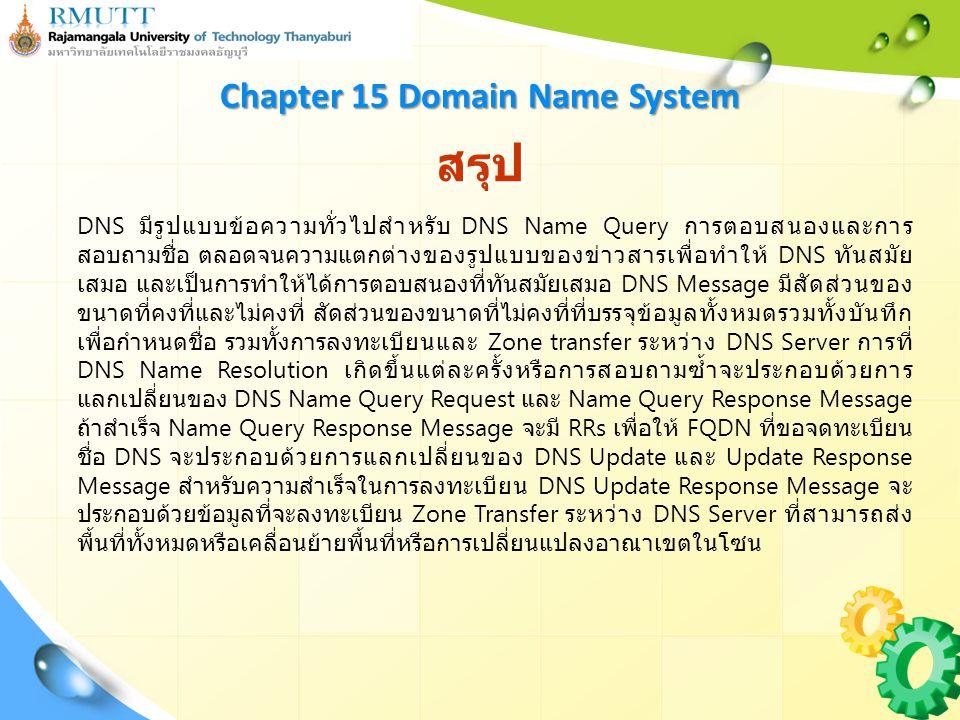 สรุป Chapter 15 Domain Name System DNS มีรูปแบบข้อความทั่วไปสำหรับ DNS Name Query การตอบสนองและการ สอบถามชื่อ ตลอดจนความแตกต่างของรูปแบบของข่าวสารเพื่อทำให้ DNS ทันสมัย เสมอ และเป็นการทำให้ได้การตอบสนองที่ทันสมัยเสมอ DNS Message มีสัดส่วนของ ขนาดที่คงที่และไม่คงที่ สัดส่วนของขนาดที่ไม่คงที่ที่บรรจุข้อมูลทั้งหมดรวมทั้งบันทึก เพื่อกำหนดชื่อ รวมทั้งการลงทะเบียนและ Zone transfer ระหว่าง DNS Server การที่ DNS Name Resolution เกิดขึ้นแต่ละครั้งหรือการสอบถามซ้ำจะประกอบด้วยการ แลกเปลี่ยนของ DNS Name Query Request และ Name Query Response Message ถ้าสำเร็จ Name Query Response Message จะมี RRs เพื่อให้ FQDN ที่ขอจดทะเบียน ชื่อ DNS จะประกอบด้วยการแลกเปลี่ยนของ DNS Update และ Update Response Message สำหรับความสำเร็จในการลงทะเบียน DNS Update Response Message จะ ประกอบด้วยข้อมูลที่จะลงทะเบียน Zone Transfer ระหว่าง DNS Server ที่สามารถส่ง พื้นที่ทั้งหมดหรือเคลื่อนย้ายพื้นที่หรือการเปลี่ยนแปลงอาณาเขตในโซน