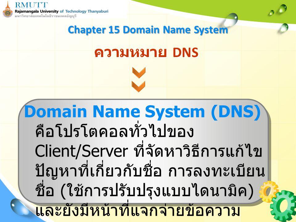 ความหมาย DNS Domain Name System (DNS) คือโปรโตคอลทั่วไปของ Client/Server ที่จัดหาวิธีการแก้ไข ปัญหาที่เกี่ยวกับชื่อ การลงทะเบียน ชื่อ ( ใช้การปรับปรุงแบบไดนามิค ) และยังมีหน้าที่แจกจ่ายข้อความ DNS อีกด้วย Chapter 15 Domain Name System