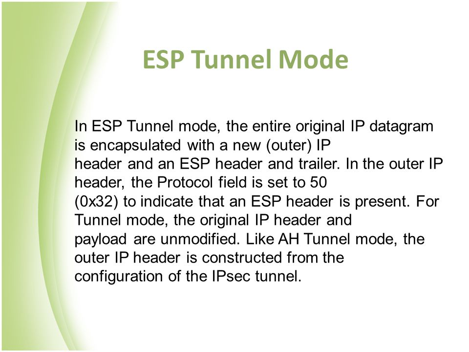 ESP Tunnel Mode In ESP Tunnel mode, the entire original IP datagram is encapsulated with a new (outer) IP header and an ESP header and trailer. In the
